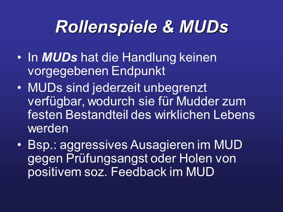 Rollenspiele & MUDs In MUDs hat die Handlung keinen vorgegebenen Endpunkt MUDs sind jederzeit unbegrenzt verfügbar, wodurch sie für Mudder zum festen Bestandteil des wirklichen Lebens werden Bsp.: aggressives Ausagieren im MUD gegen Prüfungsangst oder Holen von positivem soz.