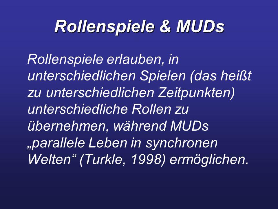 """Rollenspiele & MUDs Rollenspiele erlauben, in unterschiedlichen Spielen (das heißt zu unterschiedlichen Zeitpunkten) unterschiedliche Rollen zu übernehmen, während MUDs """"parallele Leben in synchronen Welten (Turkle, 1998) ermöglichen."""