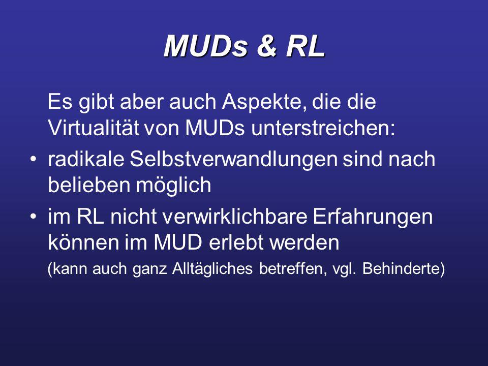 MUDs & RL Es gibt aber auch Aspekte, die die Virtualität von MUDs unterstreichen: radikale Selbstverwandlungen sind nach belieben möglich im RL nicht verwirklichbare Erfahrungen können im MUD erlebt werden (kann auch ganz Alltägliches betreffen, vgl.