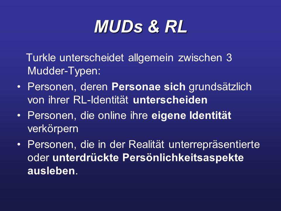 MUDs & RL Turkle unterscheidet allgemein zwischen 3 Mudder-Typen: Personen, deren Personae sich grundsätzlich von ihrer RL-Identität unterscheiden Personen, die online ihre eigene Identität verkörpern Personen, die in der Realität unterrepräsentierte oder unterdrückte Persönlichkeitsaspekte ausleben.