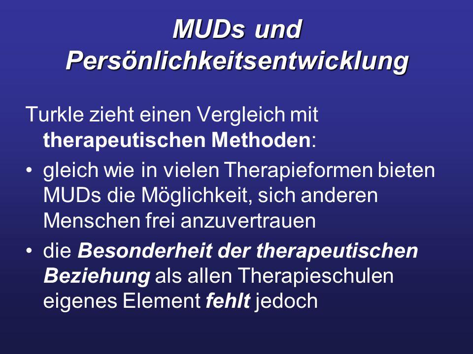 MUDs und Persönlichkeitsentwicklung Turkle zieht einen Vergleich mit therapeutischen Methoden: gleich wie in vielen Therapieformen bieten MUDs die Möglichkeit, sich anderen Menschen frei anzuvertrauen die Besonderheit der therapeutischen Beziehung als allen Therapieschulen eigenes Element fehlt jedoch