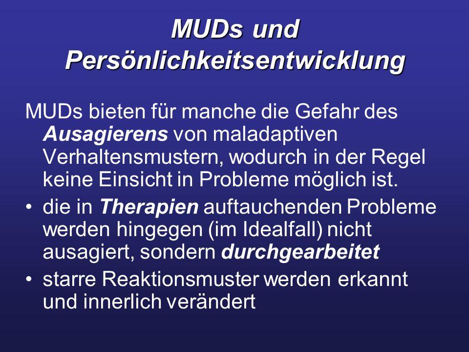 MUDs und Persönlichkeitsentwicklung MUDs bieten für manche die Gefahr des Ausagierens von maladaptiven Verhaltensmustern, wodurch in der Regel keine Einsicht in Probleme möglich ist.