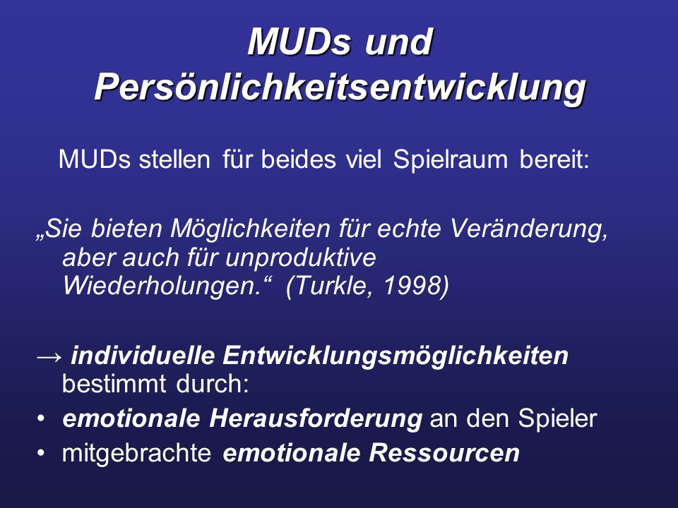 """MUDs und Persönlichkeitsentwicklung MUDs stellen für beides viel Spielraum bereit: """"Sie bieten Möglichkeiten für echte Veränderung, aber auch für unproduktive Wiederholungen. (Turkle, 1998) → individuelle Entwicklungsmöglichkeiten bestimmt durch: emotionale Herausforderung an den Spieler mitgebrachte emotionale Ressourcen"""