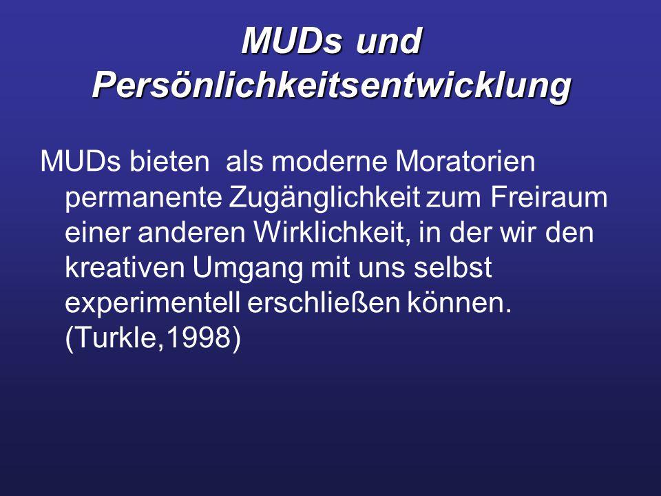 MUDs und Persönlichkeitsentwicklung MUDs bieten als moderne Moratorien permanente Zugänglichkeit zum Freiraum einer anderen Wirklichkeit, in der wir den kreativen Umgang mit uns selbst experimentell erschließen können.