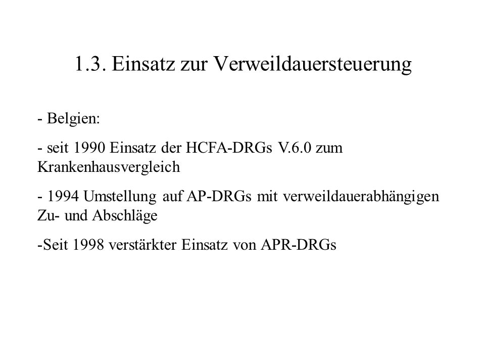 1.3. Einsatz zur Verweildauersteuerung - Belgien: - seit 1990 Einsatz der HCFA-DRGs V.6.0 zum Krankenhausvergleich - 1994 Umstellung auf AP-DRGs mit v