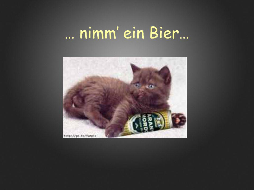 … nimm' ein Bier…