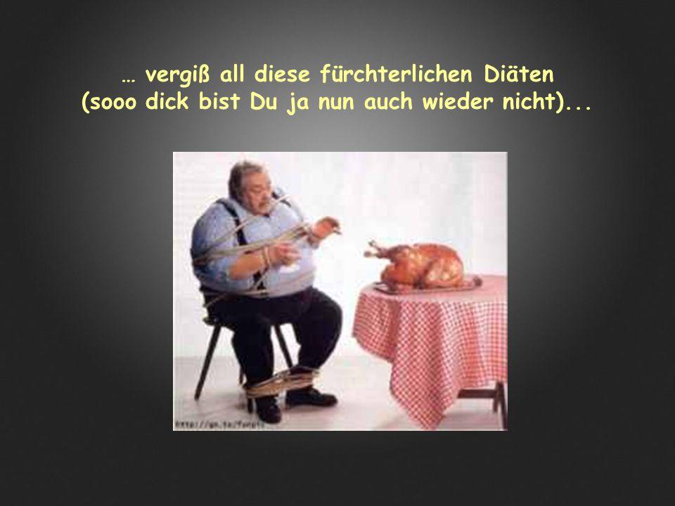 … vergiß all diese fürchterlichen Diäten (sooo dick bist Du ja nun auch wieder nicht)...
