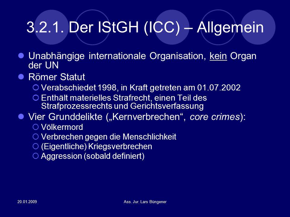20.01.2009Ass. Jur. Lars Büngener 3.2.1. Der IStGH (ICC) – Allgemein Unabhängige internationale Organisation, kein Organ der UN Römer Statut  Verabsc