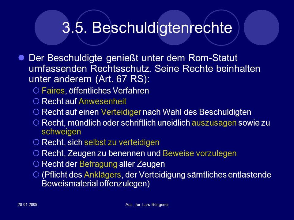 20.01.2009Ass. Jur. Lars Büngener 3.5. Beschuldigtenrechte Der Beschuldigte genießt unter dem Rom-Statut umfassenden Rechtsschutz. Seine Rechte beinha
