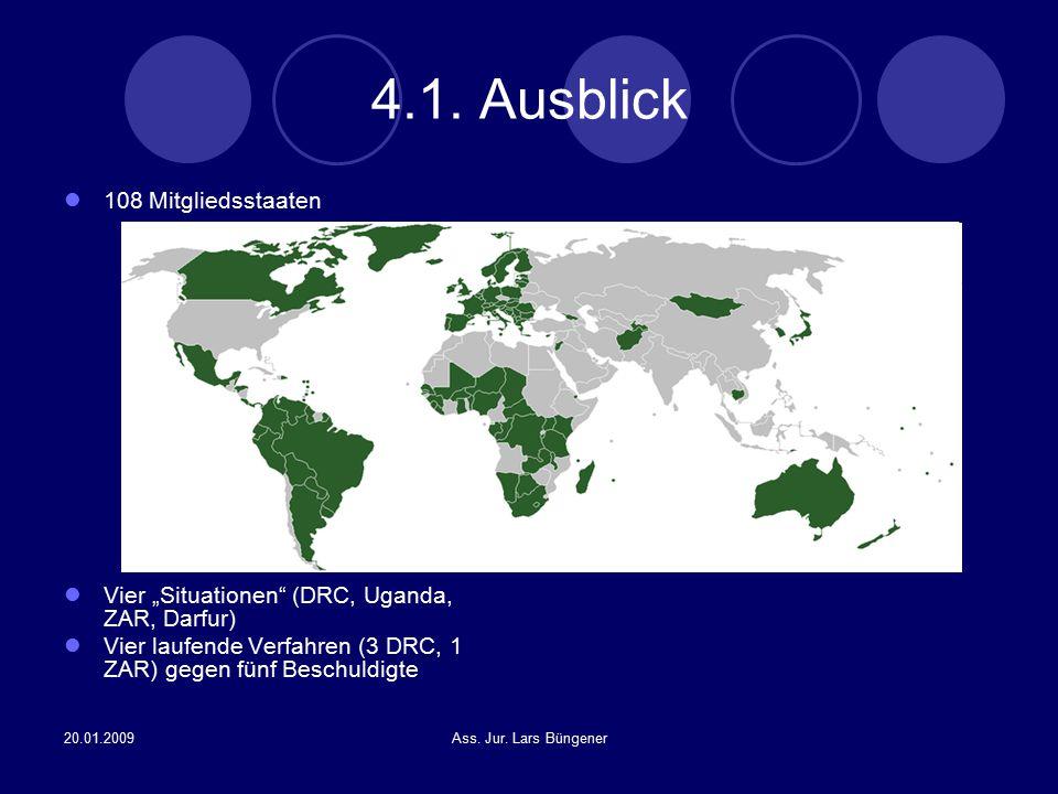 "20.01.2009Ass. Jur. Lars Büngener 4.1. Ausblick 108 Mitgliedsstaaten Vier ""Situationen"" (DRC, Uganda, ZAR, Darfur) Vier laufende Verfahren (3 DRC, 1 Z"