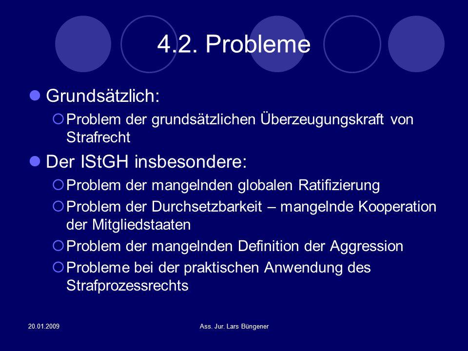 20.01.2009Ass. Jur. Lars Büngener 4.2. Probleme Grundsätzlich:  Problem der grundsätzlichen Überzeugungskraft von Strafrecht Der IStGH insbesondere: