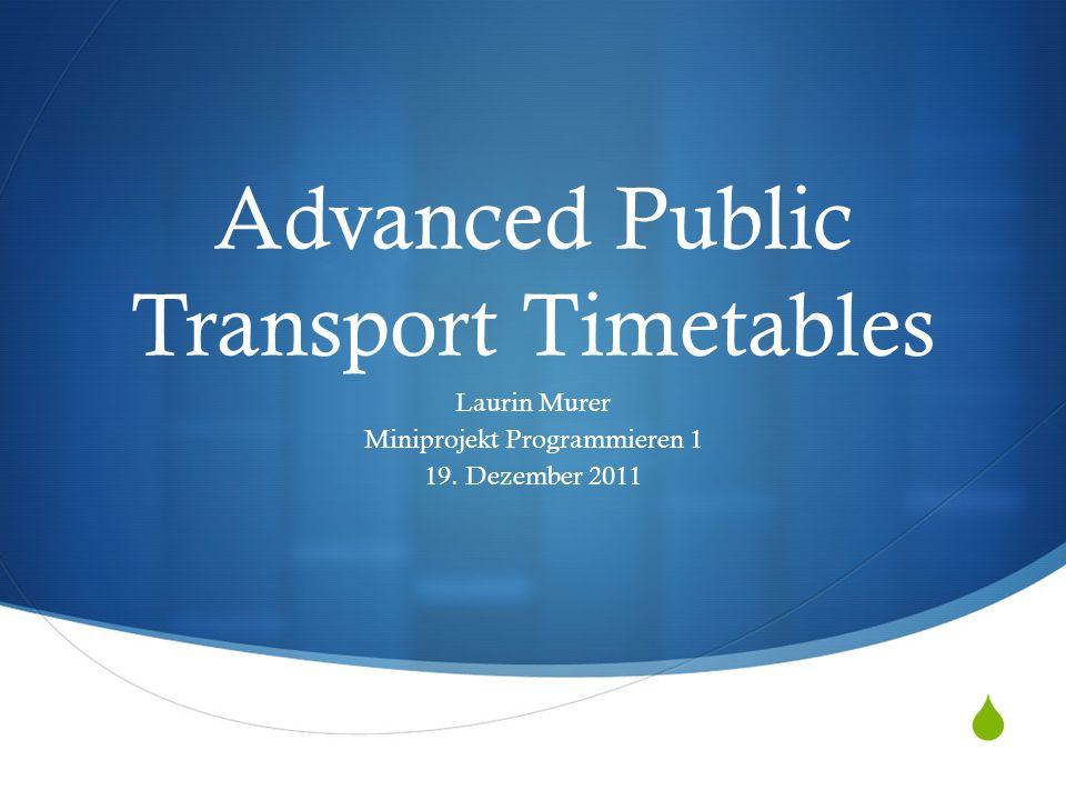  Advanced Public Transport Timetables Laurin Murer Miniprojekt Programmieren 1 19. Dezember 2011