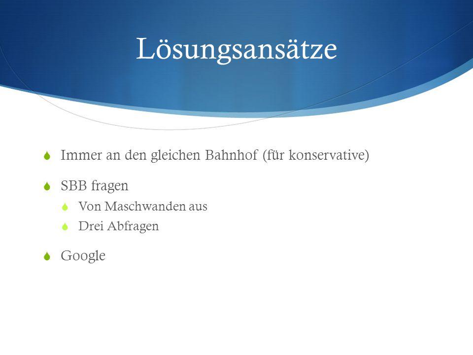 Lösungsansätze  Immer an den gleichen Bahnhof (für konservative)  SBB fragen  Von Maschwanden aus  Drei Abfragen  Google