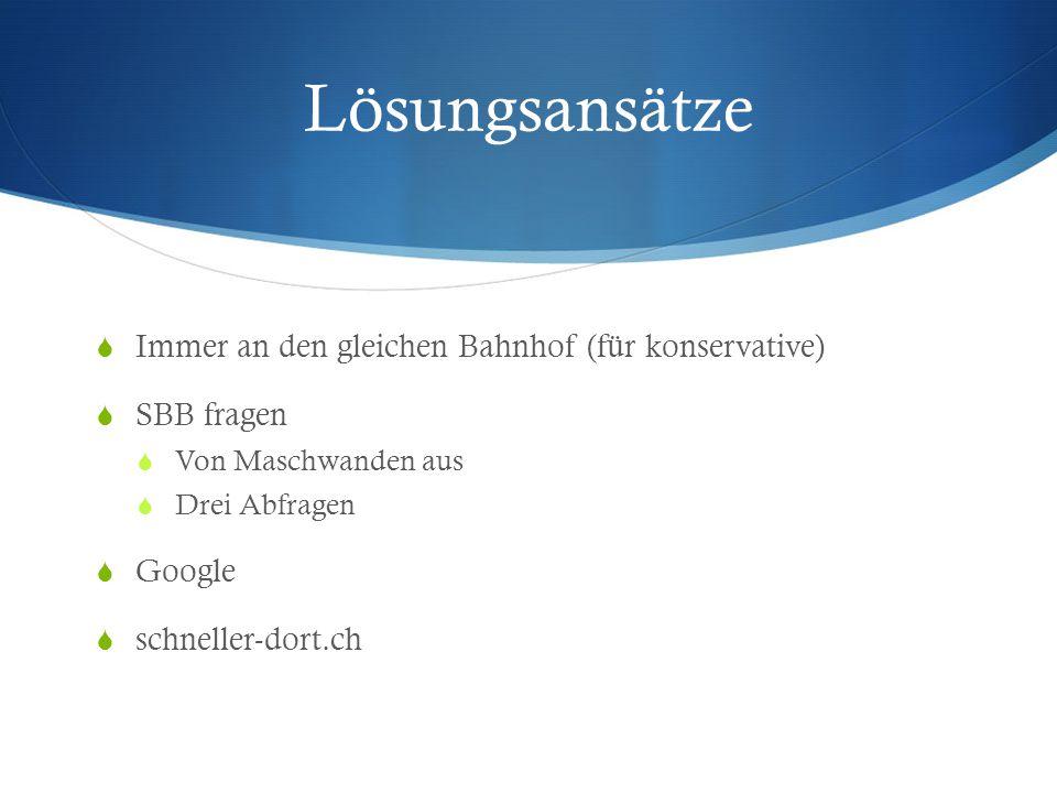 Lösungsansätze  Immer an den gleichen Bahnhof (für konservative)  SBB fragen  Von Maschwanden aus  Drei Abfragen  Google  schneller-dort.ch