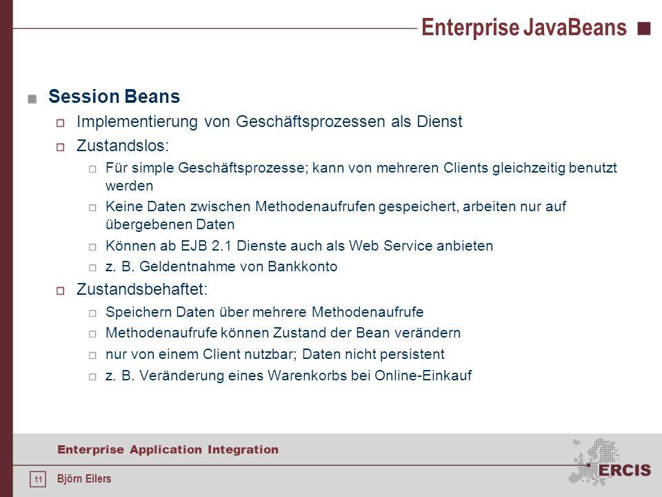 11 Enterprise Application Integration Björn Eilers Enterprise JavaBeans Session Beans Implementierung von Geschäftsprozessen als Dienst Zustandslos: Für simple Geschäftsprozesse; kann von mehreren Clients gleichzeitig benutzt werden Keine Daten zwischen Methodenaufrufen gespeichert, arbeiten nur auf übergebenen Daten Können ab EJB 2.1 Dienste auch als Web Service anbieten z.