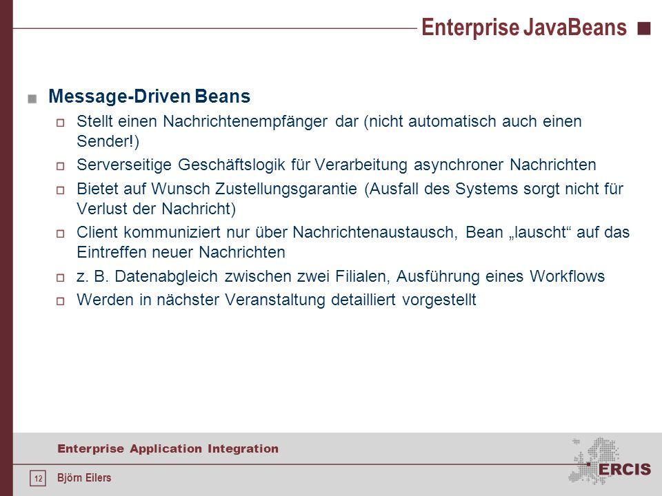 """12 Enterprise Application Integration Björn Eilers Enterprise JavaBeans Message-Driven Beans Stellt einen Nachrichtenempfänger dar (nicht automatisch auch einen Sender!) Serverseitige Geschäftslogik für Verarbeitung asynchroner Nachrichten Bietet auf Wunsch Zustellungsgarantie (Ausfall des Systems sorgt nicht für Verlust der Nachricht) Client kommuniziert nur über Nachrichtenaustausch, Bean """"lauscht auf das Eintreffen neuer Nachrichten z."""