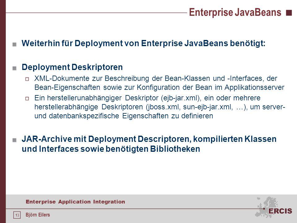 13 Enterprise Application Integration Björn Eilers Enterprise JavaBeans Weiterhin für Deployment von Enterprise JavaBeans benötigt: Deployment Deskriptoren XML-Dokumente zur Beschreibung der Bean-Klassen und -Interfaces, der Bean-Eigenschaften sowie zur Konfiguration der Bean im Applikationsserver Ein herstellerunabhängiger Deskriptor (ejb-jar.xml), ein oder mehrere herstellerabhängige Deskriptoren (jboss.xml, sun-ejb-jar.xml, …), um server- und datenbankspezifische Eigenschaften zu definieren JAR-Archive mit Deployment Descriptoren, kompilierten Klassen und Interfaces sowie benötigten Bibliotheken