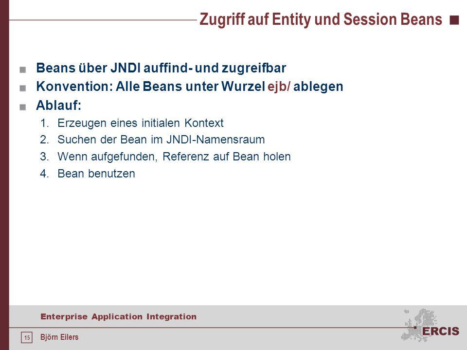 15 Enterprise Application Integration Björn Eilers Zugriff auf Entity und Session Beans Beans über JNDI auffind- und zugreifbar Konvention: Alle Beans unter Wurzel ejb/ ablegen Ablauf: 1.Erzeugen eines initialen Kontext 2.Suchen der Bean im JNDI-Namensraum 3.Wenn aufgefunden, Referenz auf Bean holen 4.Bean benutzen