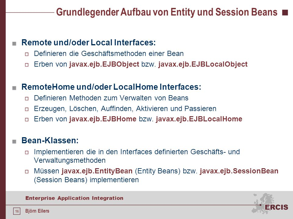 16 Enterprise Application Integration Björn Eilers Grundlegender Aufbau von Entity und Session Beans Remote und/oder Local Interfaces: Definieren die