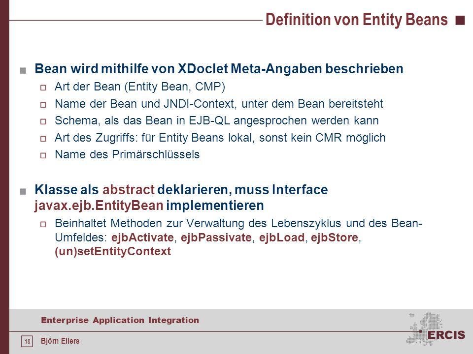 18 Enterprise Application Integration Björn Eilers Definition von Entity Beans Bean wird mithilfe von XDoclet Meta-Angaben beschrieben Art der Bean (Entity Bean, CMP) Name der Bean und JNDI-Context, unter dem Bean bereitsteht Schema, als das Bean in EJB-QL angesprochen werden kann Art des Zugriffs: für Entity Beans lokal, sonst kein CMR möglich Name des Primärschlüssels Klasse als abstract deklarieren, muss Interface javax.ejb.EntityBean implementieren Beinhaltet Methoden zur Verwaltung des Lebenszyklus und des Bean- Umfeldes: ejbActivate, ejbPassivate, ejbLoad, ejbStore, (un)setEntityContext