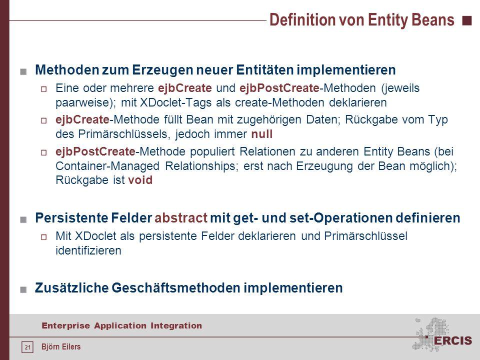 21 Enterprise Application Integration Björn Eilers Definition von Entity Beans Methoden zum Erzeugen neuer Entitäten implementieren Eine oder mehrere ejbCreate und ejbPostCreate-Methoden (jeweils paarweise); mit XDoclet-Tags als create-Methoden deklarieren ejbCreate-Methode füllt Bean mit zugehörigen Daten; Rückgabe vom Typ des Primärschlüssels, jedoch immer null ejbPostCreate-Methode populiert Relationen zu anderen Entity Beans (bei Container-Managed Relationships; erst nach Erzeugung der Bean möglich); Rückgabe ist void Persistente Felder abstract mit get- und set-Operationen definieren Mit XDoclet als persistente Felder deklarieren und Primärschlüssel identifizieren Zusätzliche Geschäftsmethoden implementieren