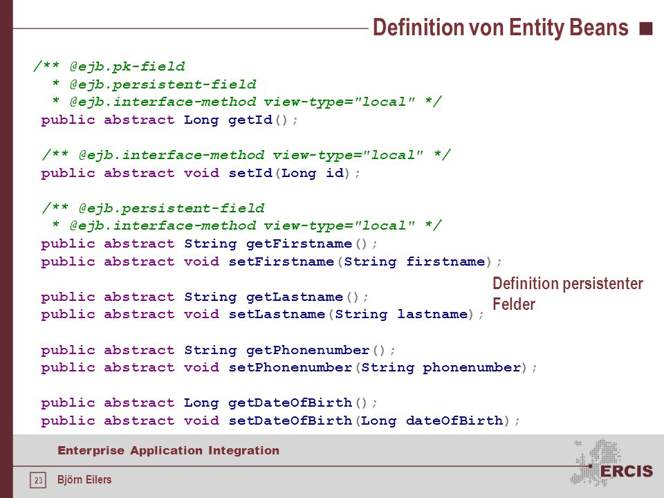 23 Enterprise Application Integration Björn Eilers Definition von Entity Beans /** @ejb.pk-field * @ejb.persistent-field * @ejb.interface-method view-