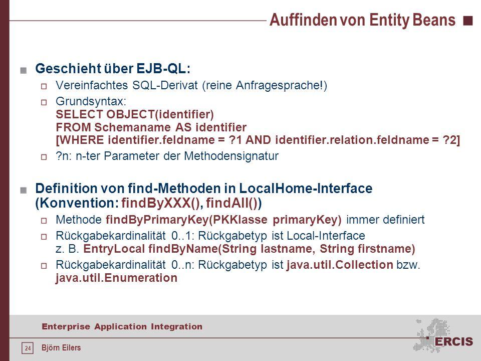 24 Enterprise Application Integration Björn Eilers Auffinden von Entity Beans Geschieht über EJB-QL: Vereinfachtes SQL-Derivat (reine Anfragesprache!) Grundsyntax: SELECT OBJECT(identifier) FROM Schemaname AS identifier [WHERE identifier.feldname = ?1 AND identifier.relation.feldname = ?2] ?n: n-ter Parameter der Methodensignatur Definition von find-Methoden in LocalHome-Interface (Konvention: findByXXX(), findAll()) Methode findByPrimaryKey(PKKlasse primaryKey) immer definiert Rückgabekardinalität 0..1: Rückgabetyp ist Local-Interface z.