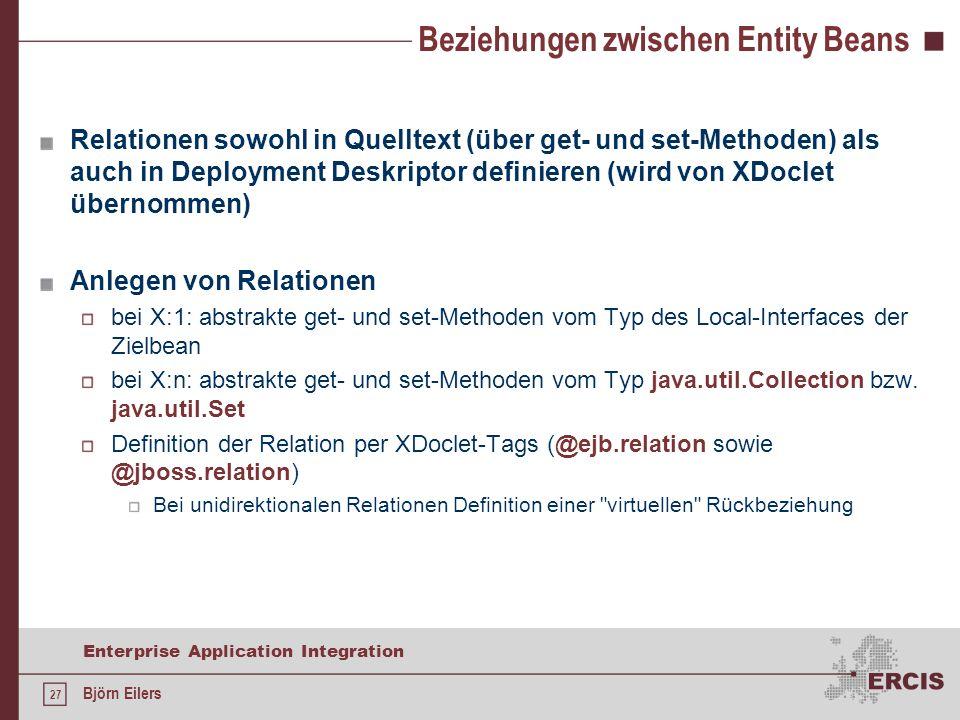27 Enterprise Application Integration Björn Eilers Beziehungen zwischen Entity Beans Relationen sowohl in Quelltext (über get- und set-Methoden) als auch in Deployment Deskriptor definieren (wird von XDoclet übernommen) Anlegen von Relationen bei X:1: abstrakte get- und set-Methoden vom Typ des Local-Interfaces der Zielbean bei X:n: abstrakte get- und set-Methoden vom Typ java.util.Collection bzw.