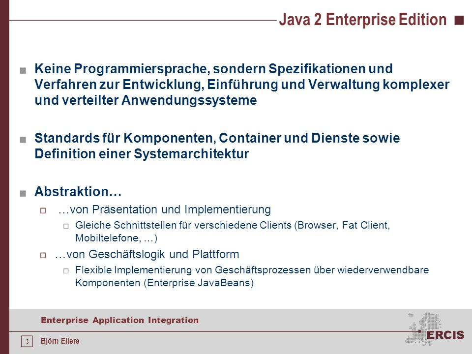 24 Enterprise Application Integration Björn Eilers Auffinden von Entity Beans Geschieht über EJB-QL: Vereinfachtes SQL-Derivat (reine Anfragesprache!) Grundsyntax: SELECT OBJECT(identifier) FROM Schemaname AS identifier [WHERE identifier.feldname = ?1 AND identifier.relation.feldname = ?2] ?n: n-ter Parameter der Methodensignatur Definition von find-Methoden in LocalHome-Interface (Konvention: findByXXX(), findAll()) Methode findByPrimaryKey(PKKlasse primaryKey) immer definiert Rückgabekardinalität 0..1: Rückgabetyp ist Local-Interface z.