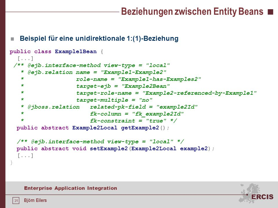 31 Enterprise Application Integration Björn Eilers Beziehungen zwischen Entity Beans public class Example1Bean { [...] /** @ejb.interface-method view-