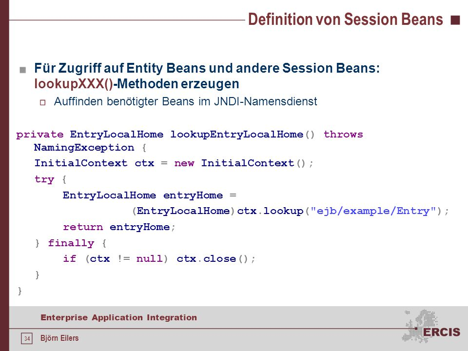 34 Enterprise Application Integration Björn Eilers Definition von Session Beans Für Zugriff auf Entity Beans und andere Session Beans: lookupXXX()-Met