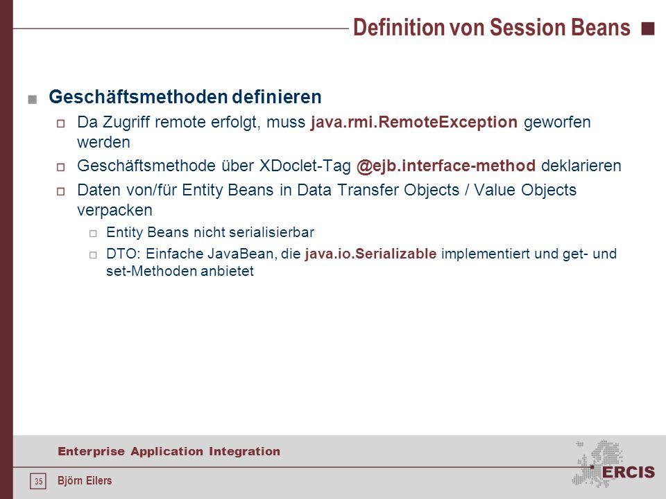 35 Enterprise Application Integration Björn Eilers Definition von Session Beans Geschäftsmethoden definieren Da Zugriff remote erfolgt, muss java.rmi.RemoteException geworfen werden Geschäftsmethode über XDoclet-Tag @ejb.interface-method deklarieren Daten von/für Entity Beans in Data Transfer Objects / Value Objects verpacken Entity Beans nicht serialisierbar DTO: Einfache JavaBean, die java.io.Serializable implementiert und get- und set-Methoden anbietet