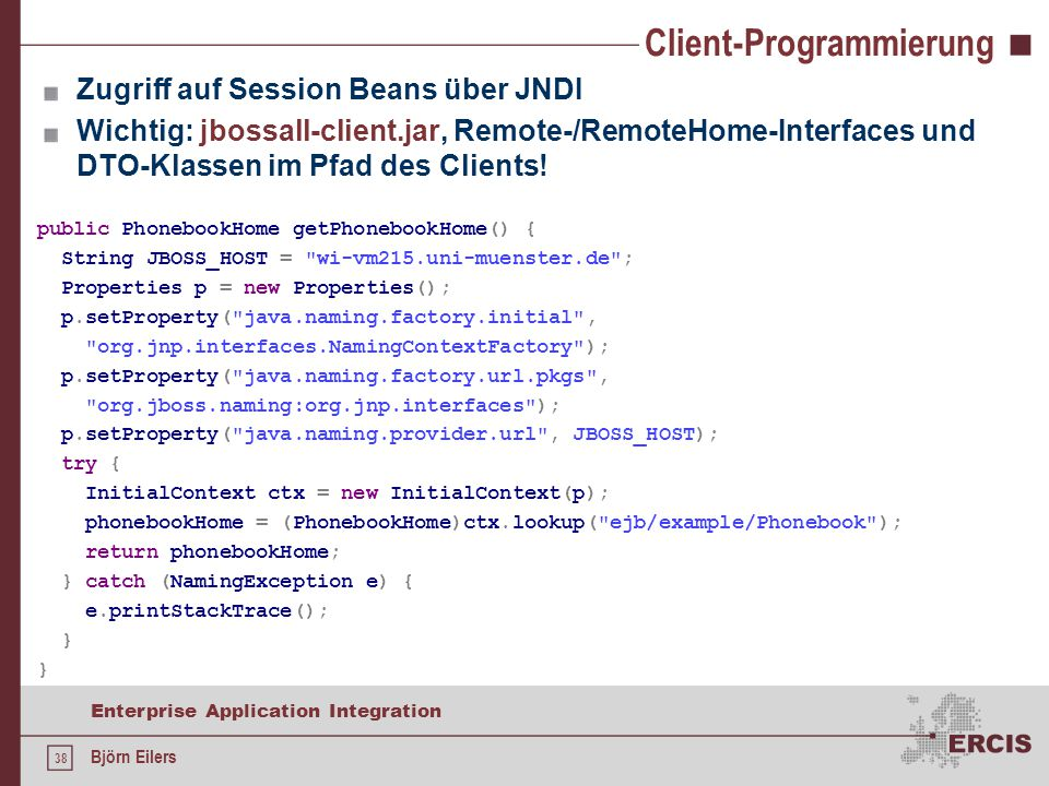 38 Enterprise Application Integration Björn Eilers Client-Programmierung Zugriff auf Session Beans über JNDI Wichtig: jbossall-client.jar, Remote-/Rem