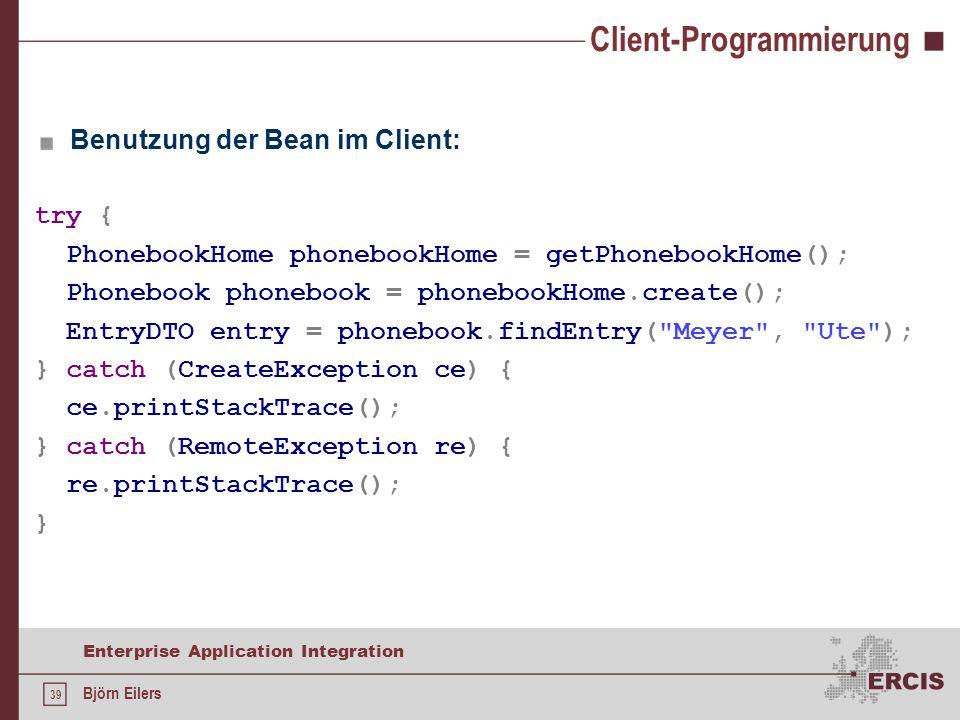 39 Enterprise Application Integration Björn Eilers Client-Programmierung Benutzung der Bean im Client: try { PhonebookHome phonebookHome = getPhonebookHome(); Phonebook phonebook = phonebookHome.create(); EntryDTO entry = phonebook.findEntry( Meyer , Ute ); } catch (CreateException ce) { ce.printStackTrace(); } catch (RemoteException re) { re.printStackTrace(); }