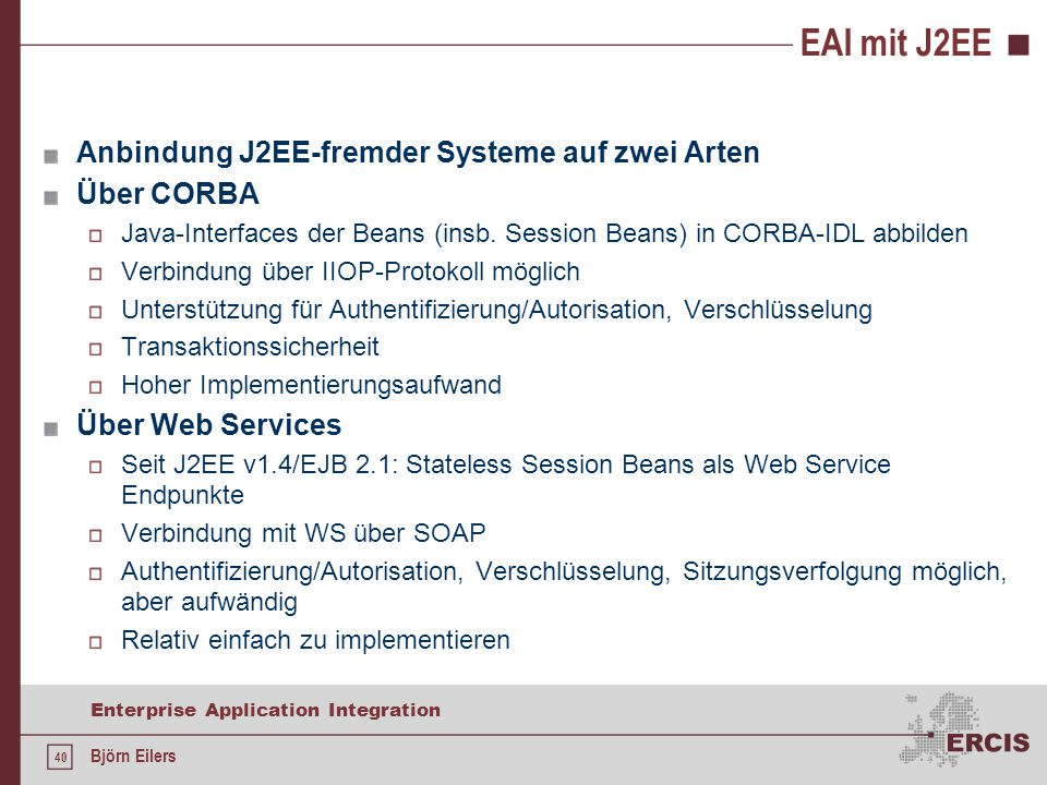 40 Enterprise Application Integration Björn Eilers EAI mit J2EE Anbindung J2EE-fremder Systeme auf zwei Arten Über CORBA Java-Interfaces der Beans (in