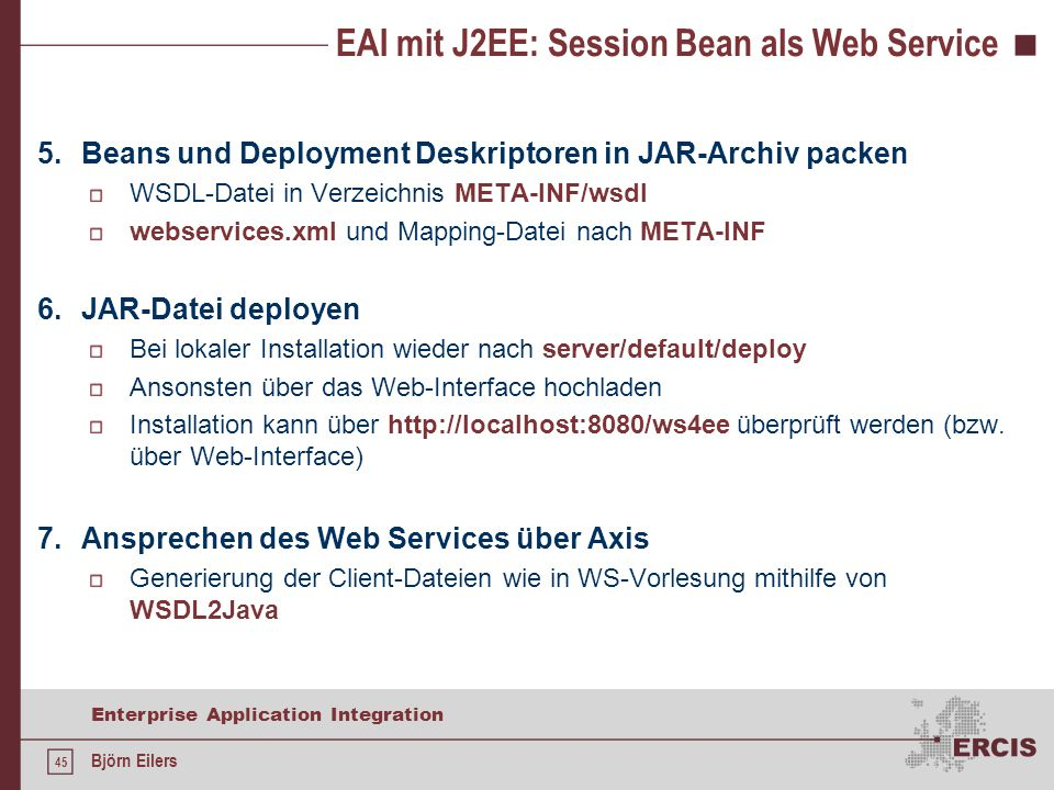 45 Enterprise Application Integration Björn Eilers EAI mit J2EE: Session Bean als Web Service 5.Beans und Deployment Deskriptoren in JAR-Archiv packen
