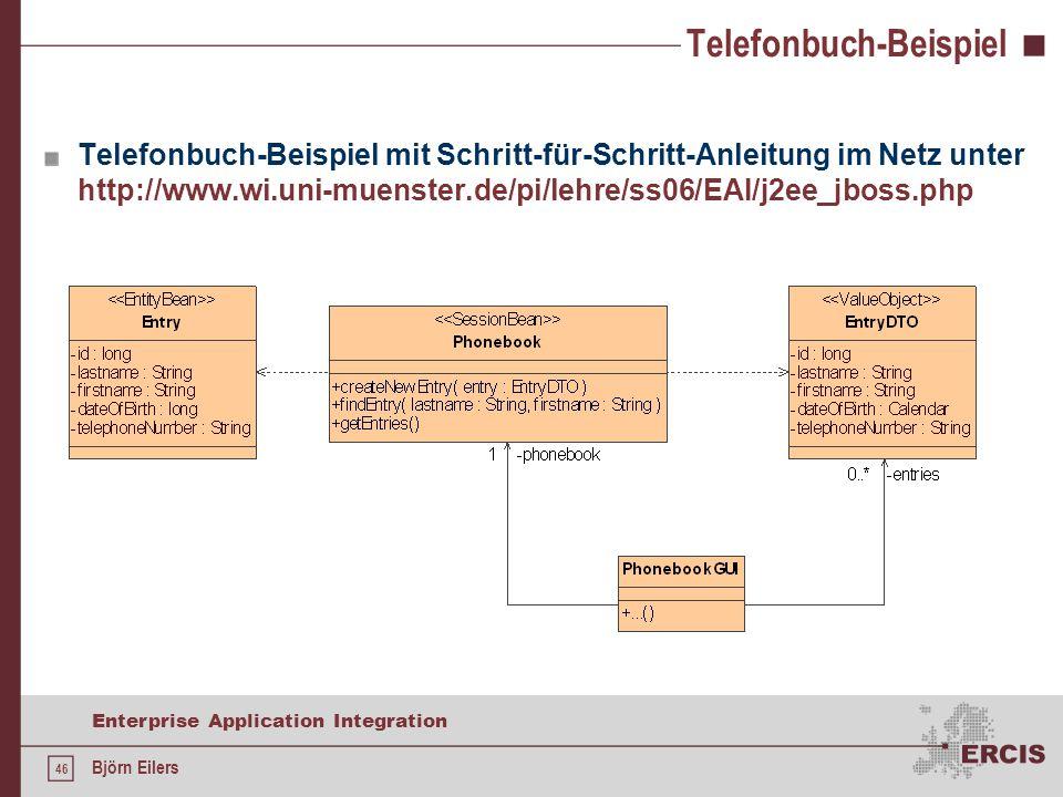46 Enterprise Application Integration Björn Eilers Telefonbuch-Beispiel Telefonbuch-Beispiel mit Schritt-für-Schritt-Anleitung im Netz unter http://www.wi.uni-muenster.de/pi/lehre/ss06/EAI/j2ee_jboss.php