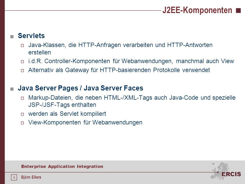 6 Enterprise Application Integration Björn Eilers J2EE-Komponenten Servlets Java-Klassen, die HTTP-Anfragen verarbeiten und HTTP-Antworten erstellen i.d.R.