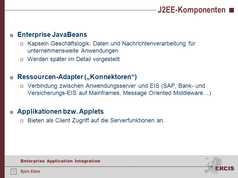 7 Enterprise Application Integration Björn Eilers J2EE-Komponenten Enterprise JavaBeans Kapseln Geschäftslogik, Daten und Nachrichtenverarbeitung für