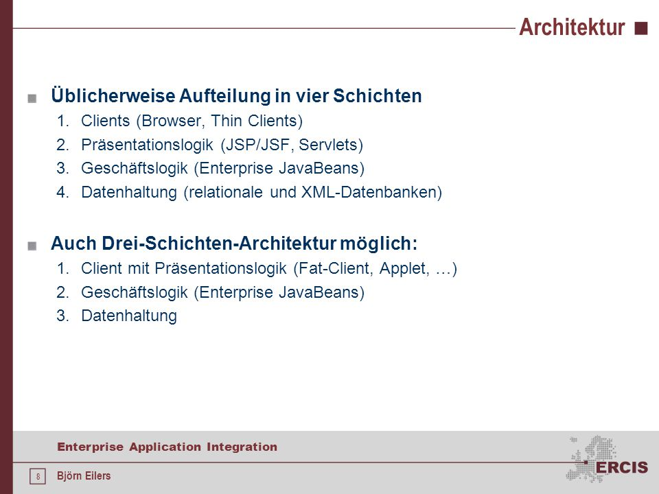8 Enterprise Application Integration Björn Eilers Architektur Üblicherweise Aufteilung in vier Schichten 1.Clients (Browser, Thin Clients) 2.Präsentat