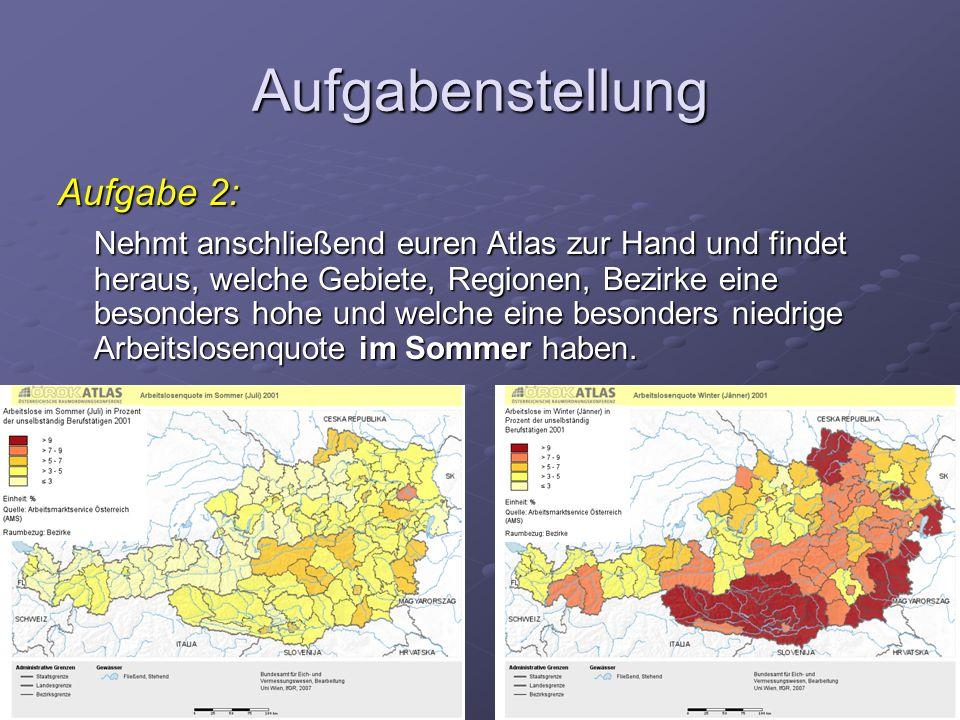 Aufgabenstellung Aufgabe 2: Nehmt anschließend euren Atlas zur Hand und findet heraus, welche Gebiete, Regionen, Bezirke eine besonders hohe und welche eine besonders niedrige Arbeitslosenquote im Sommer haben.