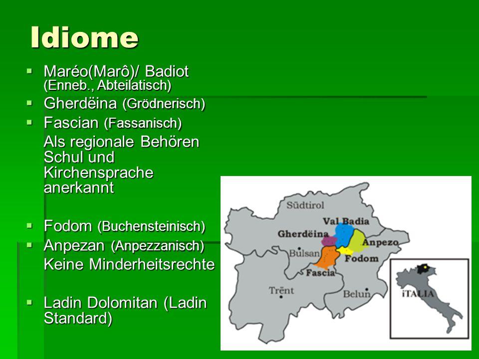 Idiome  Maréo(Marô)/ Badiot (Enneb., Abteilatisch)  Gherdëina (Grödnerisch)  Fascian (Fassanisch) Als regionale Behören Schul und Kirchensprache an