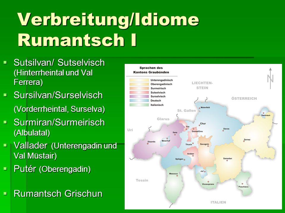 Verbreitung/Idiome Rumantsch I  Sutsilvan/ Sutselvisch (Hinterrheintal und Val Ferrera)  Sursilvan/Surselvisch (Vorderrheintal, Surselva)  Surmiran