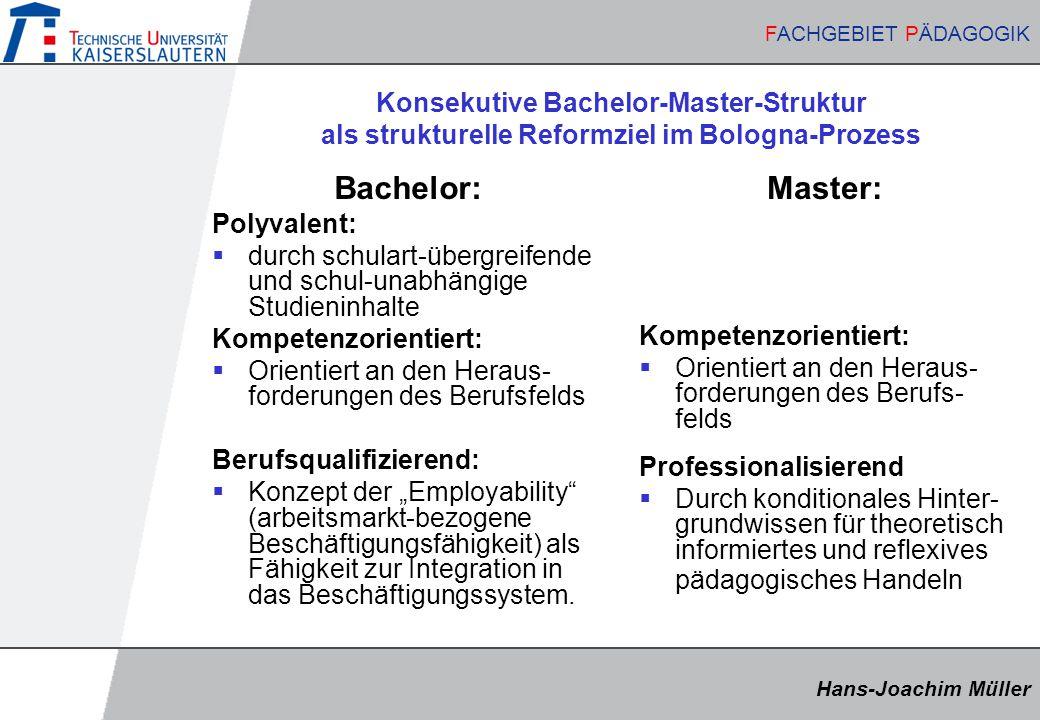 """Hans-Joachim Müller FACHGEBIET PÄDAGOGIK Hans-Joachim Müller FACHGEBIET PÄDAGOGIK Konsekutive Bachelor-Master-Struktur als strukturelle Reformziel im Bologna-Prozess Bachelor: Polyvalent:  durch schulart-übergreifende und schul-unabhängige Studieninhalte Kompetenzorientiert:  Orientiert an den Heraus- forderungen des Berufsfelds Berufsqualifizierend:  Konzept der """"Employability (arbeitsmarkt-bezogene Beschäftigungsfähigkeit) als Fähigkeit zur Integration in das Beschäftigungssystem."""
