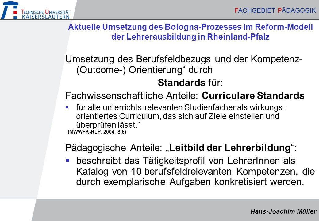 """Hans-Joachim Müller FACHGEBIET PÄDAGOGIK Hans-Joachim Müller FACHGEBIET PÄDAGOGIK Aktuelle Umsetzung des Bologna-Prozesses im Reform-Modell der Lehrerausbildung in Rheinland-Pfalz Umsetzung des Berufsfeldbezugs und der Kompetenz- (Outcome-) Orientierung durch Standards für: Fachwissenschaftliche Anteile: Curriculare Standards  für alle unterrichts-relevanten Studienfächer als wirkungs- orientiertes Curriculum, das sich auf Ziele einstellen und überprüfen lässt. (MWWFK-RLP, 2004, S.5) Pädagogische Anteile: """"Leitbild der Lehrerbildung :  beschreibt das Tätigkeitsprofil von LehrerInnen als Katalog von 10 berufsfeldrelevanten Kompetenzen, die durch exemplarische Aufgaben konkretisiert werden."""