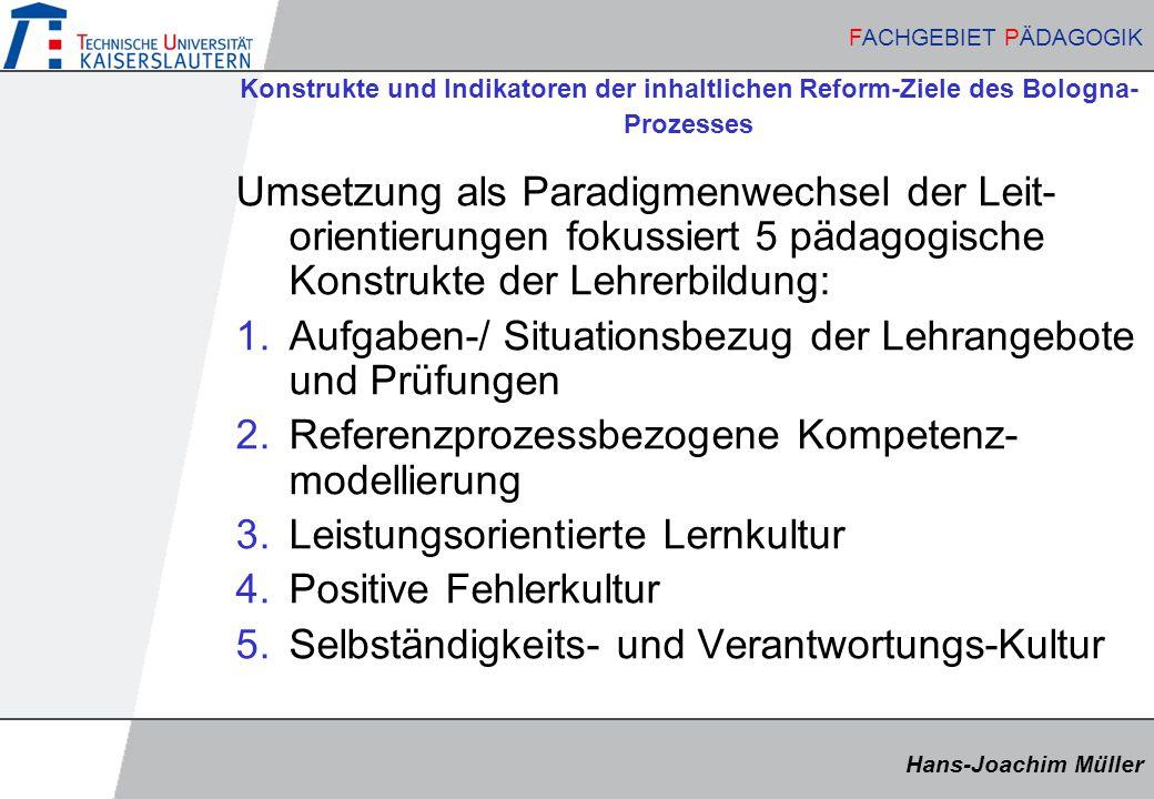 Hans-Joachim Müller FACHGEBIET PÄDAGOGIK Hans-Joachim Müller FACHGEBIET PÄDAGOGIK Konstrukte und Indikatoren der inhaltlichen Reform-Ziele des Bologna- Prozesses Umsetzung als Paradigmenwechsel der Leit- orientierungen fokussiert 5 pädagogische Konstrukte der Lehrerbildung: 1.Aufgaben-/ Situationsbezug der Lehrangebote und Prüfungen 2.Referenzprozessbezogene Kompetenz- modellierung 3.Leistungsorientierte Lernkultur 4.Positive Fehlerkultur 5.Selbständigkeits- und Verantwortungs-Kultur