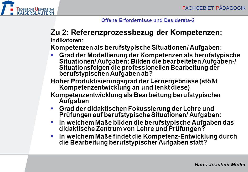 Hans-Joachim Müller FACHGEBIET PÄDAGOGIK Hans-Joachim Müller FACHGEBIET PÄDAGOGIK Offene Erfordernisse und Desiderata-2 Zu 2: Referenzprozessbezug der Kompetenzen: Indikatoren: Kompetenzen als berufstypische Situationen/ Aufgaben:  Grad der Modellierung der Kompetenzen als berufstypische Situationen/ Aufgaben: Bilden die bearbeiteten Aufgaben-/ Situationsfolgen die professionellen Bearbeitung der berufstypischen Aufgaben ab.