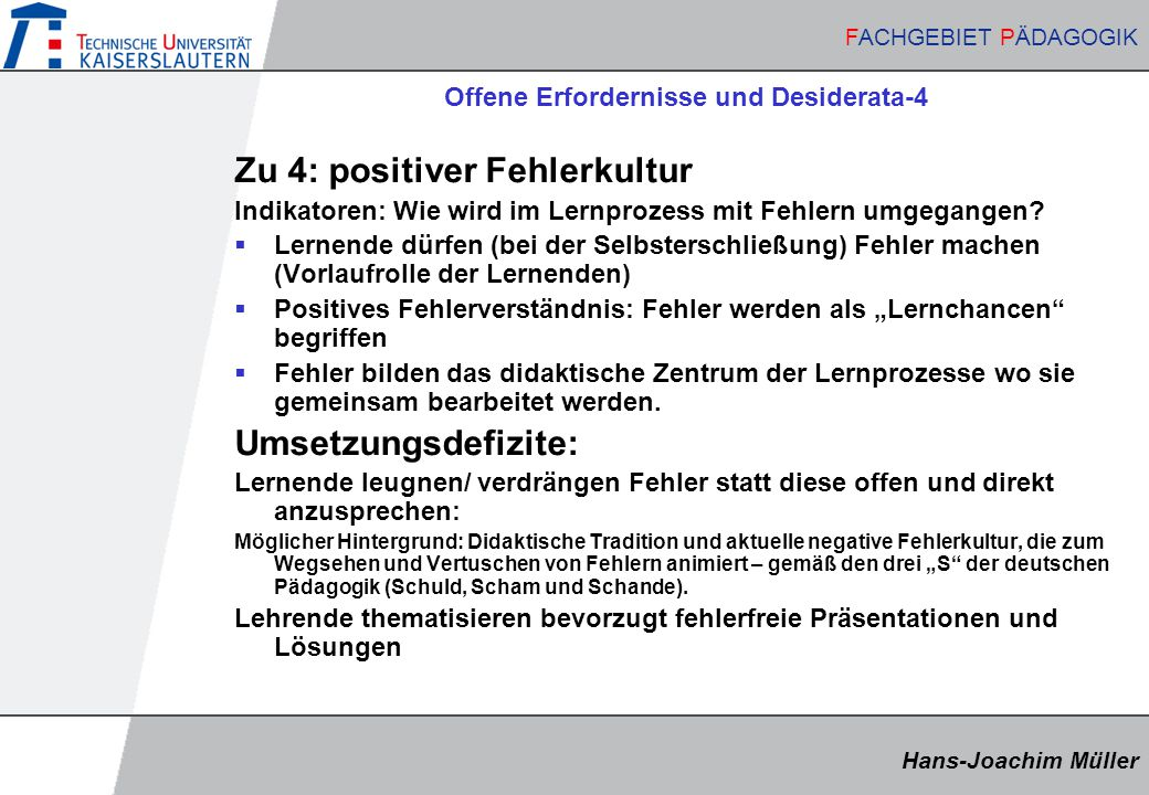 Hans-Joachim Müller FACHGEBIET PÄDAGOGIK Hans-Joachim Müller FACHGEBIET PÄDAGOGIK Offene Erfordernisse und Desiderata-4 Zu 4: positiver Fehlerkultur Indikatoren: Wie wird im Lernprozess mit Fehlern umgegangen.