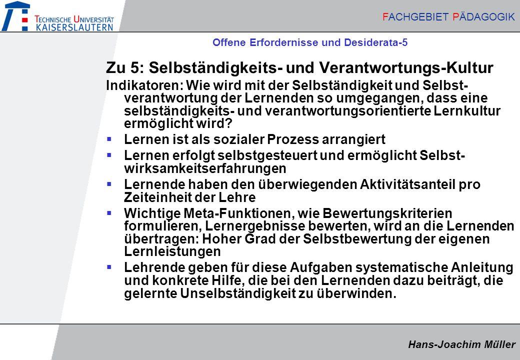 Hans-Joachim Müller FACHGEBIET PÄDAGOGIK Hans-Joachim Müller FACHGEBIET PÄDAGOGIK Offene Erfordernisse und Desiderata-5 Zu 5: Selbständigkeits- und Verantwortungs-Kultur Indikatoren: Wie wird mit der Selbständigkeit und Selbst- verantwortung der Lernenden so umgegangen, dass eine selbständigkeits- und verantwortungsorientierte Lernkultur ermöglicht wird.