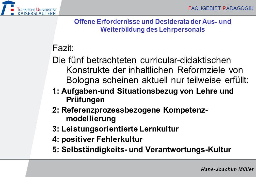 Hans-Joachim Müller FACHGEBIET PÄDAGOGIK Hans-Joachim Müller FACHGEBIET PÄDAGOGIK Offene Erfordernisse und Desiderata der Aus- und Weiterbildung des Lehrpersonals Fazit: Die fünf betrachteten curricular-didaktischen Konstrukte der inhaltlichen Reformziele von Bologna scheinen aktuell nur teilweise erfüllt: 1: Aufgaben-und Situationsbezug von Lehre und Prüfungen 2: Referenzprozessbezogene Kompetenz- modellierung 3: Leistungsorientierte Lernkultur 4: positiver Fehlerkultur 5: Selbständigkeits- und Verantwortungs-Kultur